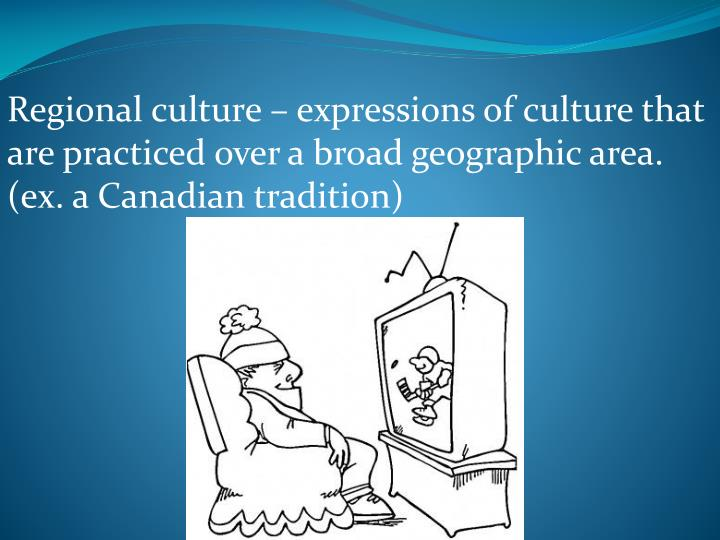 Regional culture – expressions of culture that are practiced over a broad geographic area. (ex. a Canadian tradition)