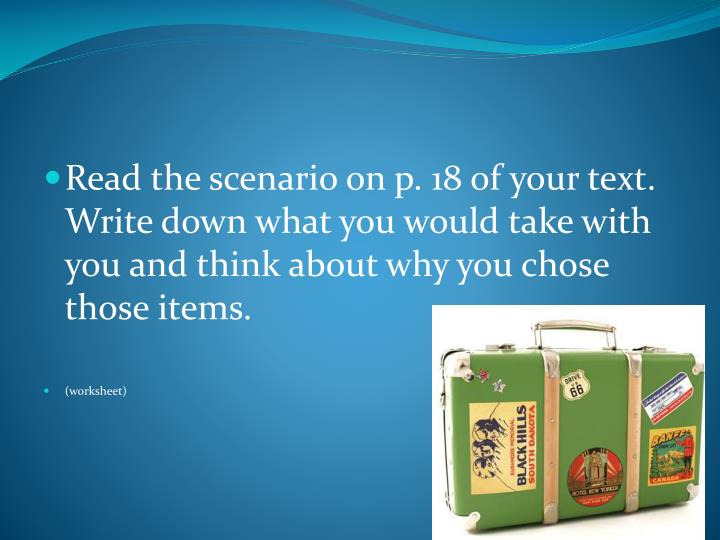 Read the scenario on p. 18 of your text.  Write down what you would take with you and think about wh...