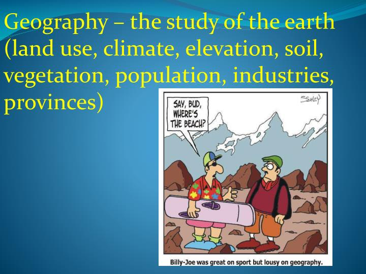 Geography – the study of the earth (land use, climate, elevation, soil, vegetation, population, industries, provinces)