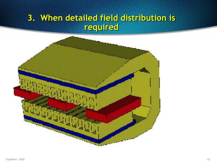 3.  When detailed field distribution is required