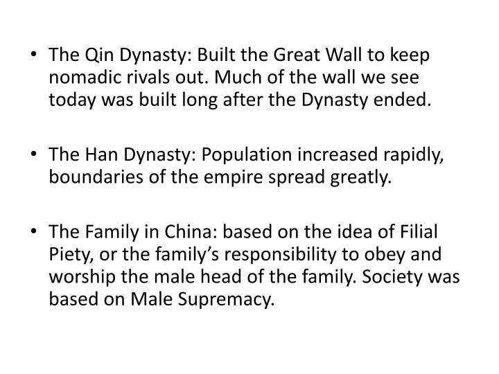 The Qin Dynasty: Built the Great Wall to keep nomadic rivals out. Much of the wall we see today was built long after the Dynasty ended.