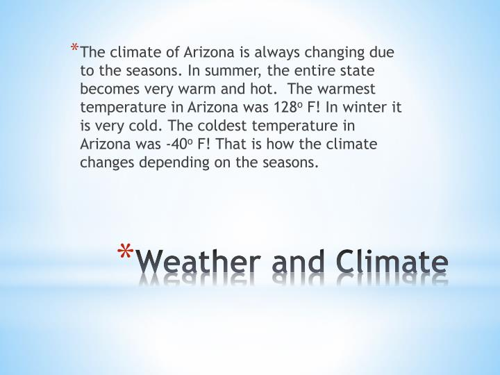 The climate of Arizona is always changing due to the seasons. In summer, the entire state becomes very warm and hot.  The warmest temperature in Arizona was 128