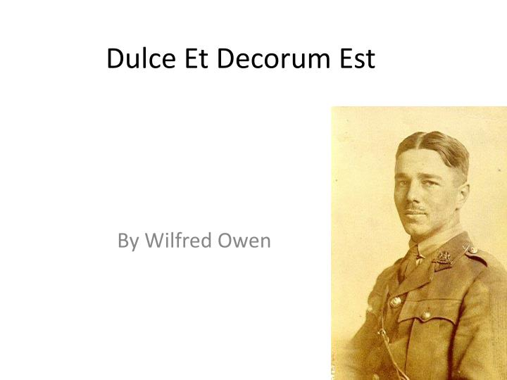 "a literary analysis of dulce et decorum est by wilfred owen From horace's odes, the latin saying: 'dulce et decorum est pro patria mori' translates into: ""sweet and decorous (noble, becoming) it is to die for one's country""."