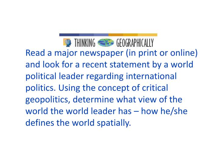 Read a major newspaper (in print or online) and look for a recent statement by a world political leader regarding international politics. Using the concept of critical geopolitics, determine what view of the world the world leader has – how he/she defines the world spatially.