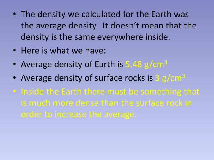 The density we calculated for the Earth was the average density.  It doesn't mean that the density is the same everywhere inside.