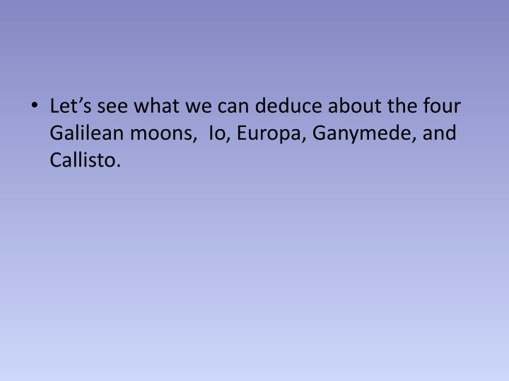 Let's see what we can deduce about the four Galilean moons,  Io,