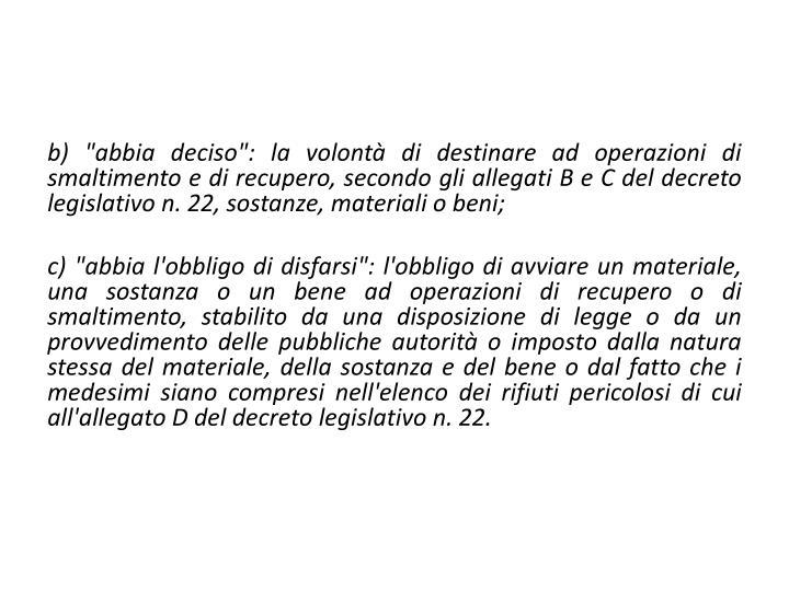 """b) """"abbia deciso"""": la volontà di destinare ad operazioni di smaltimento e di recupero, secondo gli allegati B e C del decreto legislativo n. 22, sostanze, materiali o beni;"""