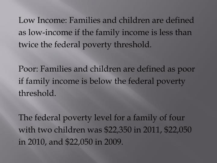 Low Income: Families and children are defined as low-income if the family income is less than twice the federal poverty threshold.