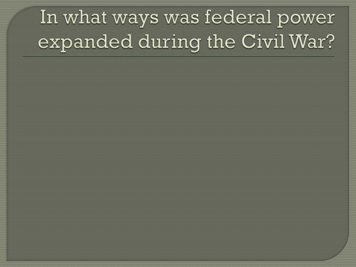 In what ways was federal power expanded during the Civil War?