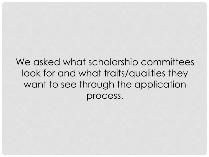 We asked what scholarship committees look for and what traits/qualities they want to see through the application process.