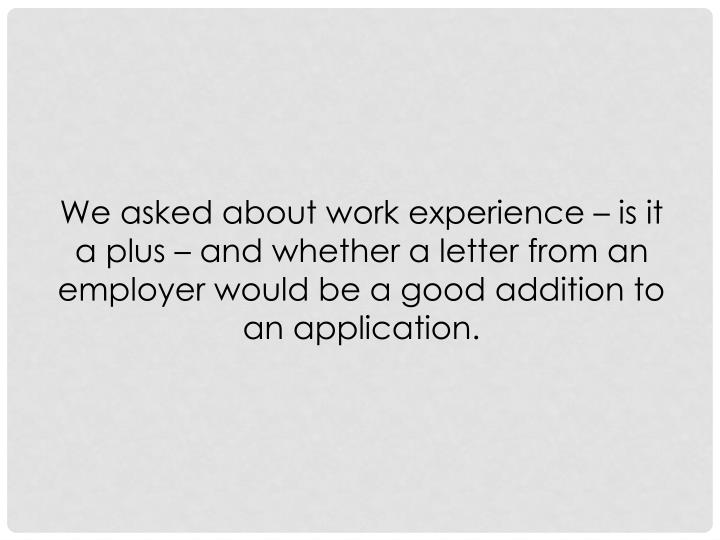 We asked about work experience – is it a plus – and whether a letter from an employer would be a good addition to an application.