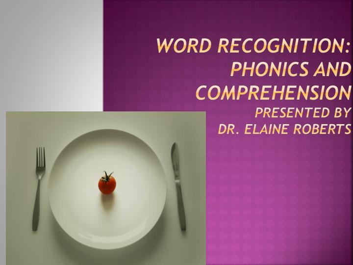 Word recognition phonics and comprehension presented by dr elaine roberts