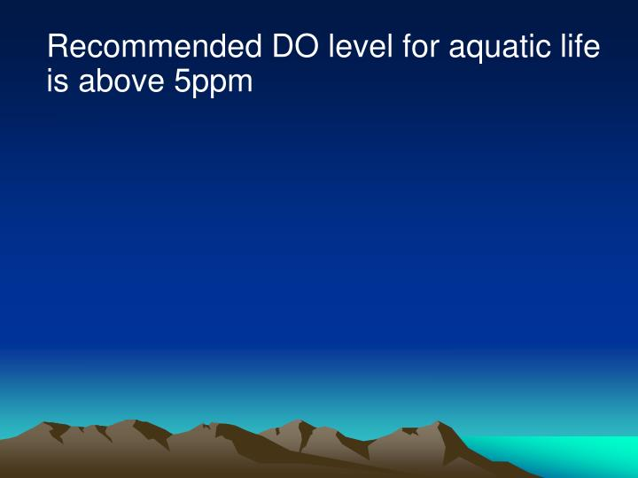 Recommended DO level for aquatic life is above 5ppm