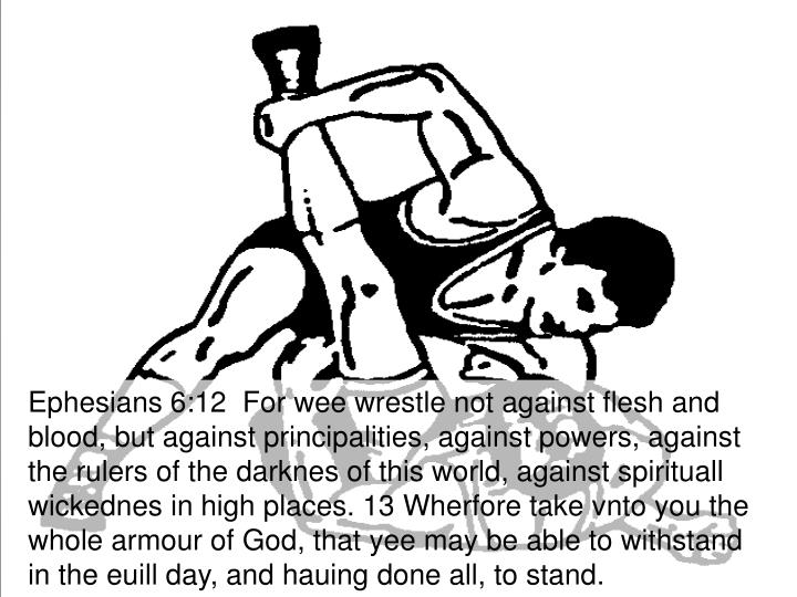Ephesians 6:12  For wee wrestle not against flesh and blood, but against principalities, against powers, against the rulers of the