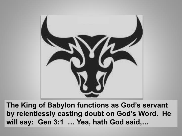 The King of Babylon functions as God's servant by relentlessly casting doubt on God's Word.  He will say:  Gen 3:1  … Yea, hath God said,…