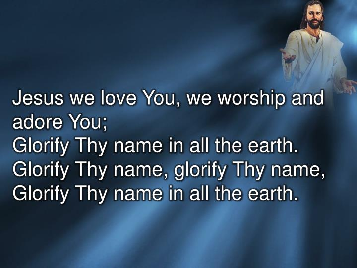 Jesus we love You, we worship and adore You;