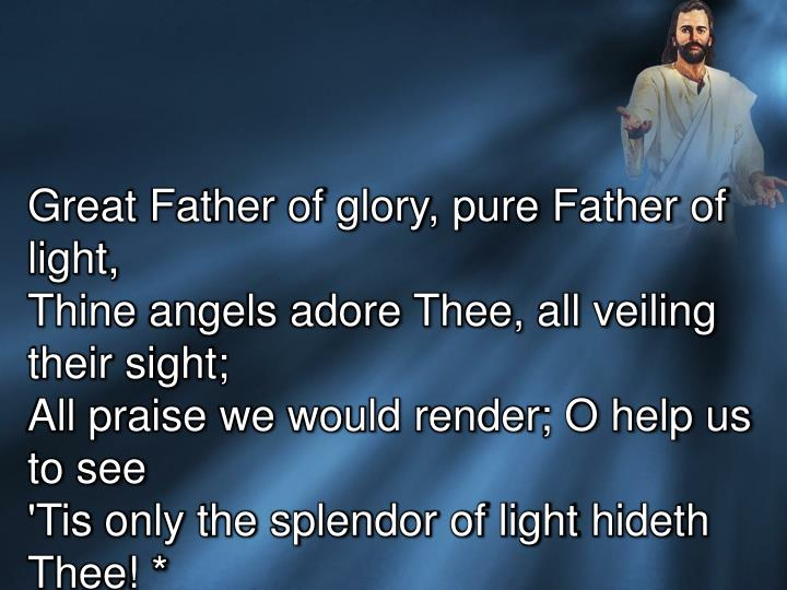 Great Father of glory, pure Father of light,