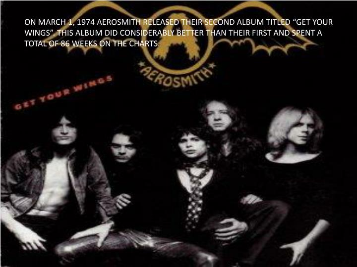 "ON MARCH 1, 1974 AEROSMITH RELEASED THEIR SECOND ALBUM TITLED ""GET YOUR WINGS"". THIS ALBUM DID CONSIDERABLY BETTER THAN THEIR FIRST AND SPENT A TOTAL OF 86 WEEKS ON THE CHARTS."