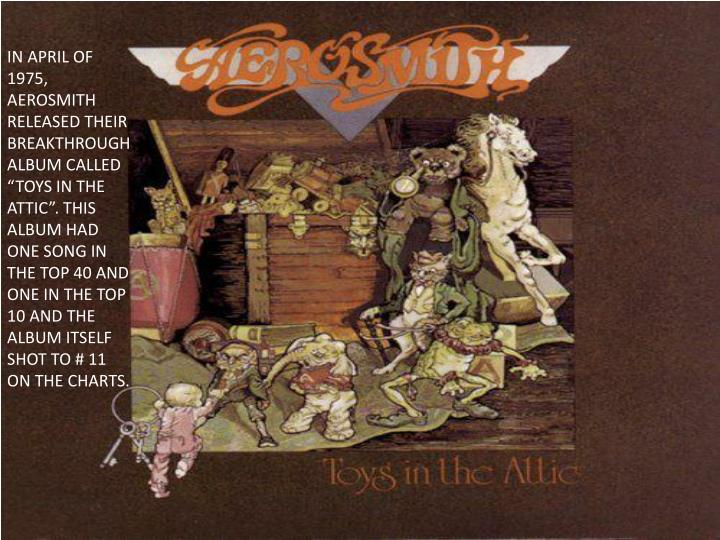 "IN APRIL OF 1975, AEROSMITH RELEASED THEIR BREAKTHROUGH ALBUM CALLED ""TOYS IN THE ATTIC"". THIS ALBUM HAD ONE SONG IN THE TOP 40 AND ONE IN THE TOP 10 AND THE ALBUM ITSELF SHOT TO # 11 ON THE CHARTS."
