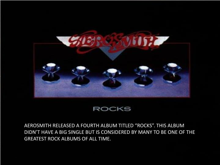 "AEROSMITH RELEASED A FOURTH ALBUM TITLED ""ROCKS"". THIS ALBUM DIDN'T HAVE A BIG SINGLE BUT IS CONSIDERED BY MANY TO BE ONE OF THE GREATEST ROCK ALBUMS OF ALL TIME."
