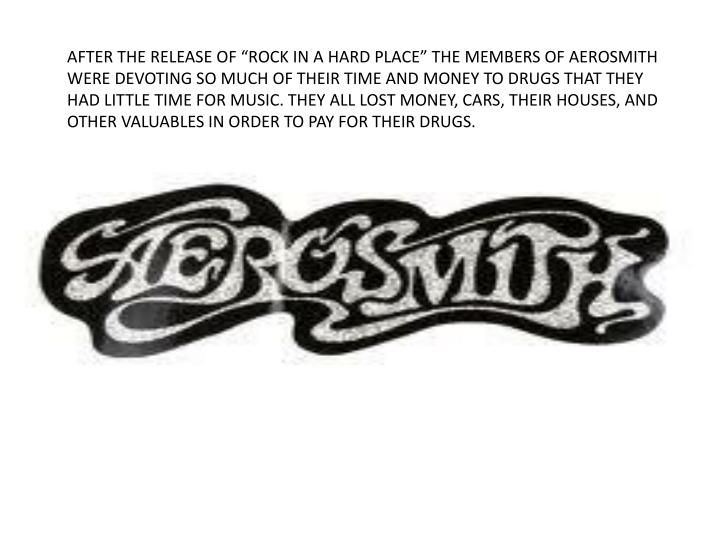 "AFTER THE RELEASE OF ""ROCK IN A HARD PLACE"" THE MEMBERS OF AEROSMITH WERE DEVOTING SO MUCH OF THEIR TIME AND MONEY TO DRUGS THAT THEY HAD LITTLE TIME FOR MUSIC. THEY ALL LOST MONEY, CARS, THEIR HOUSES, AND OTHER VALUABLES IN ORDER TO PAY FOR THEIR DRUGS."