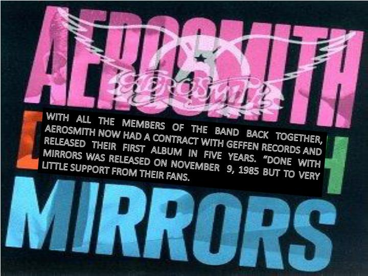 "WITH ALL THE MEMBERS OF THE BAND BACK TOGETHER, AEROSMITH NOW HAD A CONTRACT WITH GEFFEN RECORDS AND RELEASED THEIR FIRST ALBUM IN FIVE YEARS. ""DONE WITH MIRRORS WAS RELEASED ON NOVEMBER  9, 1985 BUT TO VERY LITTLE SUPPORT FROM THEIR FANS."