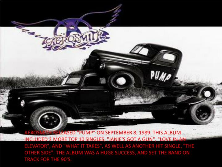 "AEROSMITH RELEASED ""PUMP"" ON SEPTEMBER 8, 1989. THIS ALBUM INCLUDED 3 MORE TOP 10 SINGLES, ""JANIE'S GOT A GUN"", ""LOVE IN AN ELEVATOR"", AND ""WHAT IT TAKES"", AS WELL AS ANOTHER HIT SINGLE, ""THE OTHER SIDE"". THE ALBUM WAS A HUGE SUCCESS, AND SET THE BAND ON TRACK FOR THE 90'S."
