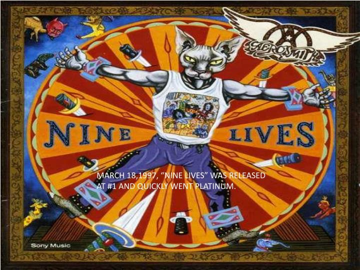 "MARCH 18,1997, ""NINE LIVES"" WAS RELEASED AT #1 AND QUICKLY WENT PLATINUM."