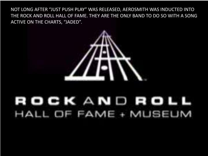 "NOT LONG AFTER ""JUST PUSH PLAY"" WAS RELEASED, AEROSMITH WAS INDUCTED INTO THE ROCK AND ROLL HALL OF FAME. THEY ARE THE ONLY BAND TO DO SO WITH A SONG ACTIVE ON THE CHARTS, ""JADED""."