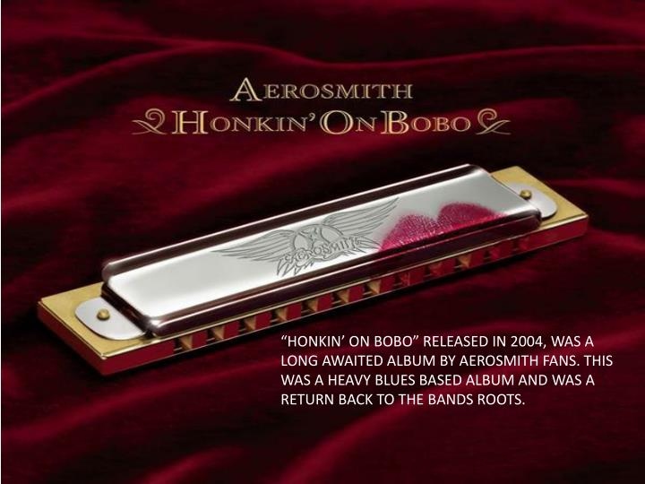 """HONKIN' ON BOBO"" RELEASED IN 2004, WAS A LONG AWAITED ALBUM BY AEROSMITH FANS. THIS WAS A HEAVY BLUES BASED ALBUM AND WAS A RETURN BACK TO THE BANDS ROOTS."