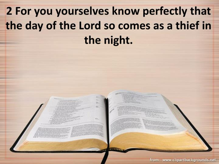 2 For you yourselves know perfectly that the day of the Lord so comes as a thief in the night.