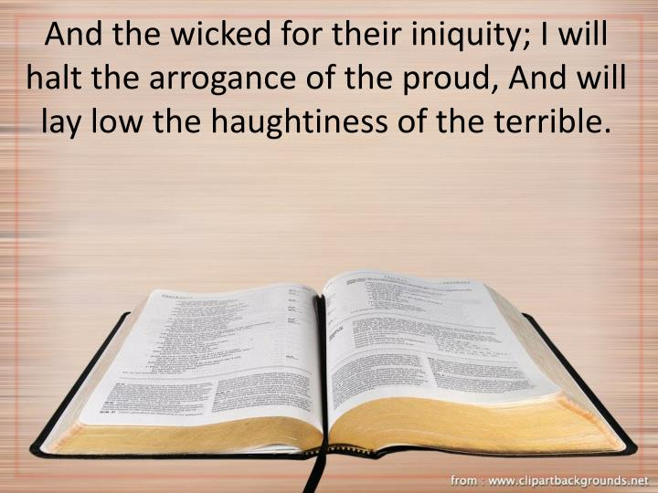 And the wicked for their iniquity; I will halt the arrogance of the proud, And will lay low the haughtiness of the terrible.