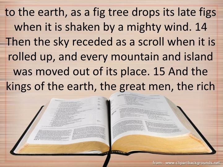 to the earth, as a fig tree drops its late figs when it is shaken by a mighty wind. 14 Then the sky receded as a scroll when it is rolled up, and every mountain and island was moved out of its place. 15 And the kings of the earth, the great men, the rich