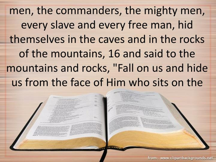 "men, the commanders, the mighty men, every slave and every free man, hid themselves in the caves and in the rocks of the mountains, 16 and said to the mountains and rocks, ""Fall on us and hide us from the face of Him who sits on the"