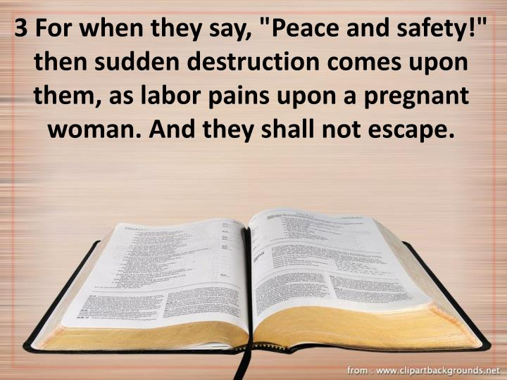 "3 For when they say, ""Peace and safety!"" then sudden destruction comes upon them, as labor pains upon a pregnant woman. And they shall not escape."