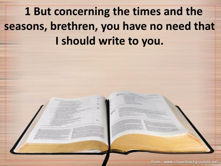 1 But concerning the times and the seasons, brethren, you have no need that I should write to you.