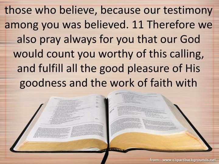 those who believe, because our testimony among you was believed. 11 Therefore we also pray always for you that our God would count you worthy of this calling, and fulfill all the good pleasure of His goodness and the work of faith with