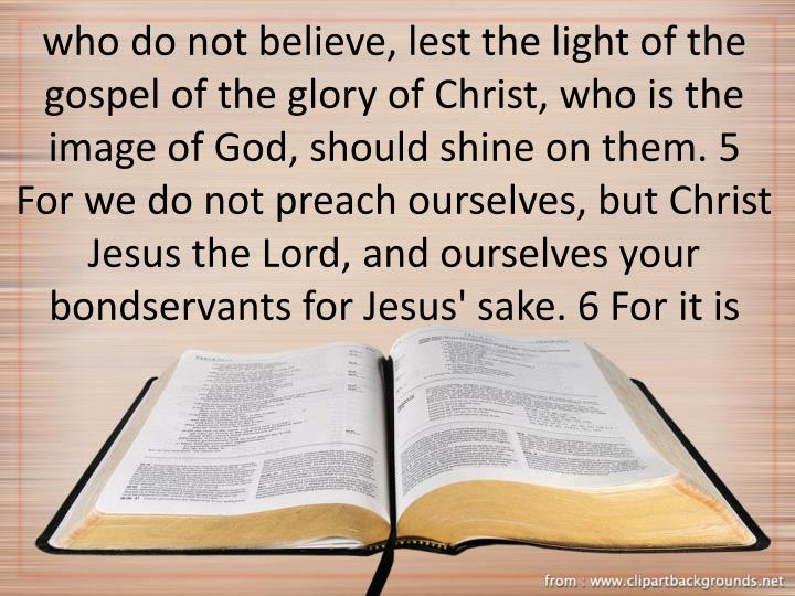 who do not believe, lest the light of the gospel of the glory of Christ, who is the image of God, should shine on them. 5 For we do not preach ourselves, but Christ Jesus the Lord, and ourselves your bondservants for Jesus' sake. 6 For it is