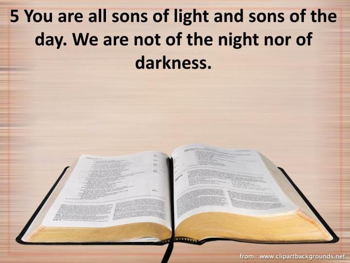 5 You are all sons of light and sons of the day. We are not of the night nor of darkness.