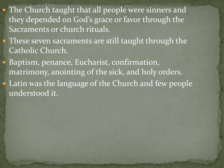 The Church taught that all people were sinners and they depended on God's grace or favor through the Sacraments or church rituals.