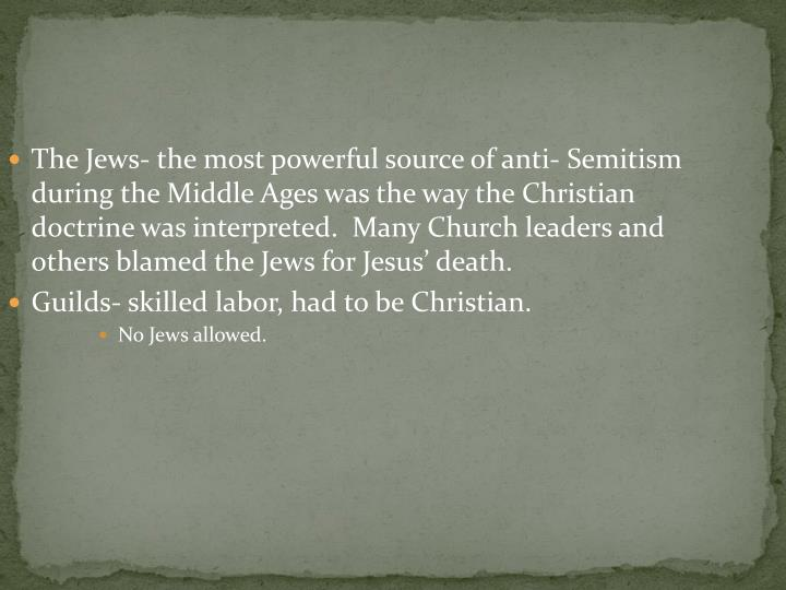 The Jews- the most powerful source of anti- Semitism during the Middle Ages was the way the Christian doctrine was interpreted.  Many Church leaders and others blamed the Jews for Jesus' death.