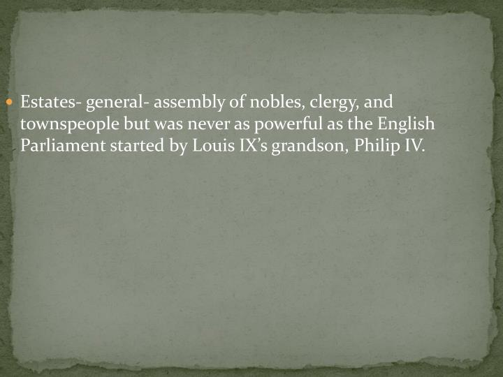 Estates- general- assembly of nobles, clergy, and townspeople but was never as powerful as the English Parliament started by Louis IX's grandson, Philip IV.