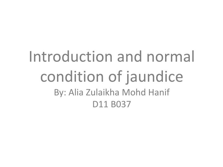 Introduction and normal condition of jaundice by alia zulaikha mohd hanif d11 b037