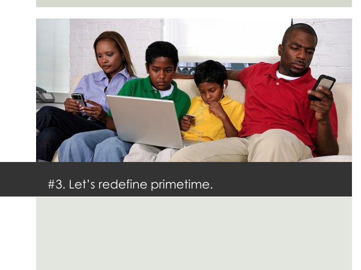 #3. Let's redefine primetime.