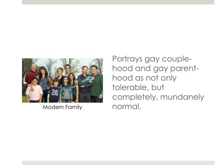 Portrays gay couple-hood and gay parent-hood as not only tolerable, but completely, mundanely normal.