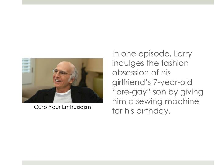 "In one episode, Larry indulges the fashion obsession of his girlfriend's 7-year-old ""pre-gay"" son by giving him a sewing machine for his birthday."