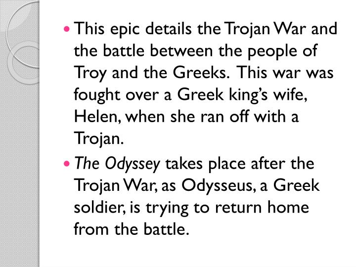 This epic details the Trojan War and the battle between the people of Troy and the Greeks.  This war was fought over a Greek king's wife, Helen, when she ran off with a Trojan.