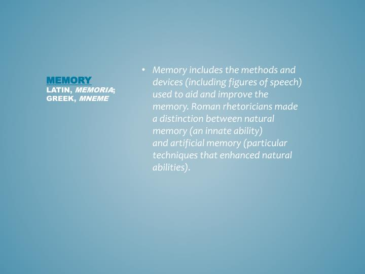 Memory includes the methods and devices (including figures of speech) used to aid and improve the memory. Roman rhetoricians made a distinction between natural memory (an innate ability) and artificial memory (particular techniques that enhanced natural abilities).