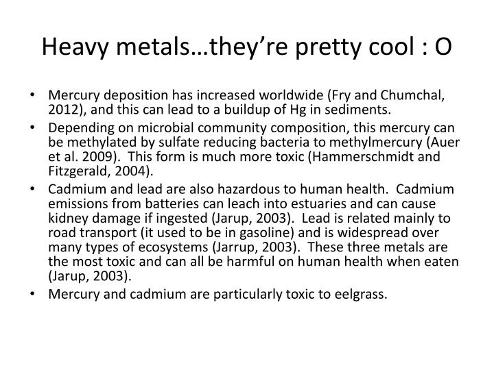 Heavy metals…they're pretty cool : O