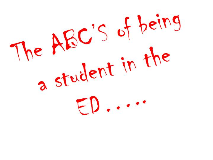 The ABC'S of being a student in the ED…..